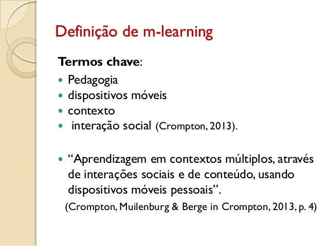 Definição de m-learning Termos chave:  Pedagogia  dispositivos móveis  contexto  interação social (Crompton, 2013).  ...