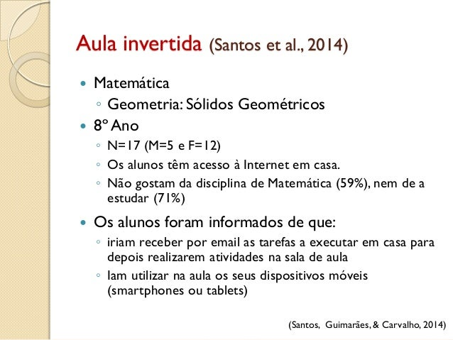 Aula invertida (Santos et al., 2014) (Santos, Guimarães, & Carvalho, 2014)  Matemática ◦ Geometria: Sólidos Geométricos ...