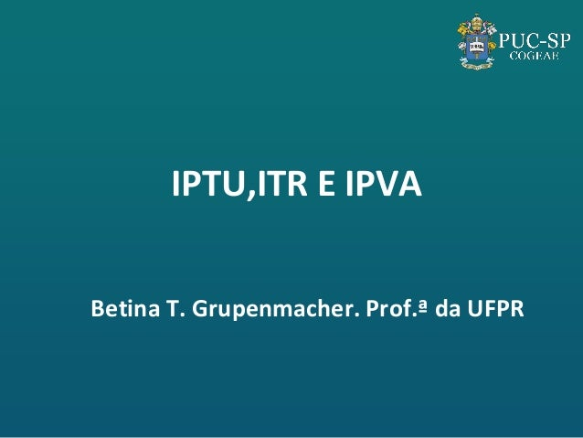 IPTU,ITR E IPVA  Betina T. Grupenmacher. Prof.ª da UFPR
