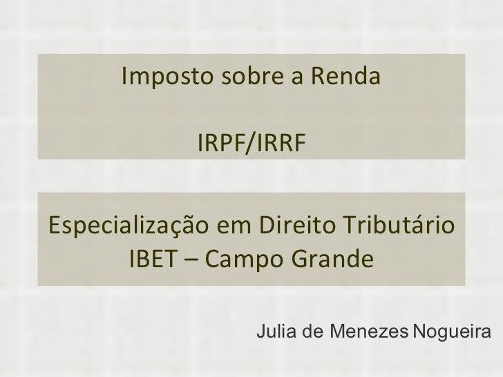 Imposto sobre a Renda IRPF/IRRF Julia de Menezes   Nogueira Especialização em Direito Tributário IBET – Campo Grande