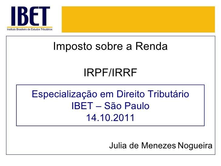 Imposto sobre a Renda IRPF/IRRF Julia de Menezes   Nogueira Especialização em Direito Tributário IBET – São Paulo 14.10.2011