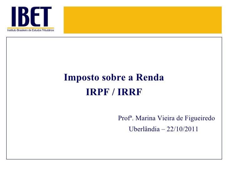 <ul><li>Imposto sobre a Renda </li></ul><ul><li>IRPF / IRRF </li></ul>Uberlândia – 22/10/2011   Profª. Marina Vieira de Fi...