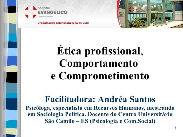 Ética profissional , Comportamento  e Comprometimento   Facilitadora: Andréa Santos Psicóloga, especialista em Recursos Hu...