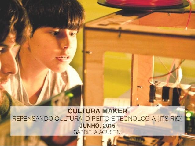 CULTURA MAKER REPENSANDO CULTURA, DIREITO E TECNOLOGIA [ITS-RIO] JUNHO. 2015 GABRIELA AGUSTINI