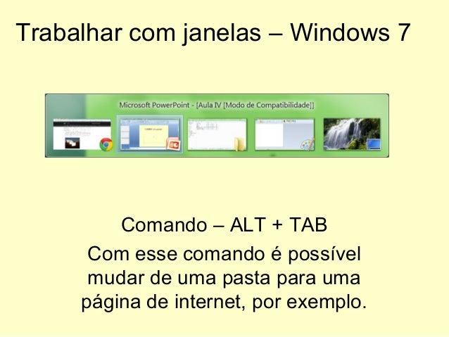 Trabalhar com janelas – Windows 7 Comando – ALT + TAB Com esse comando é possível mudar de uma pasta para uma página de in...