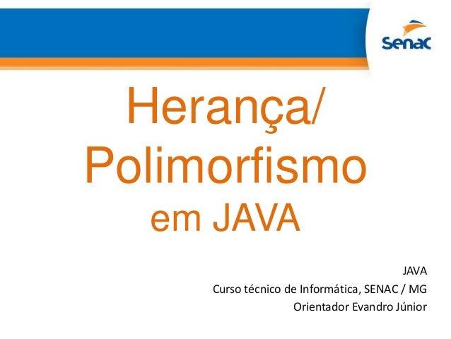 Herança/Polimorfismoem JAVAJAVACurso técnico de Informática, SENAC / MGOrientador Evandro Júnior