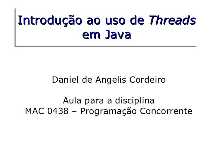 Introdução ao     uso de Threads          em      Java      Daniel de Angelis Cordeiro        Aula para a disciplina MAC 0...