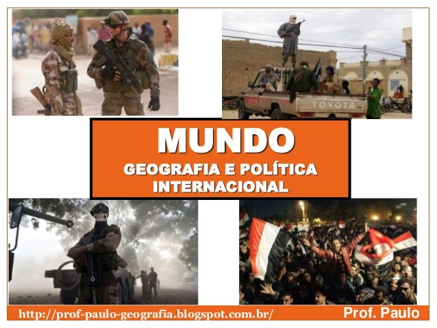 MUNDOGEOGRAFIA E POLÍTICAINTERNACIONALProf. Paulohttp://prof-paulo-geografia.blogspot.com.br/