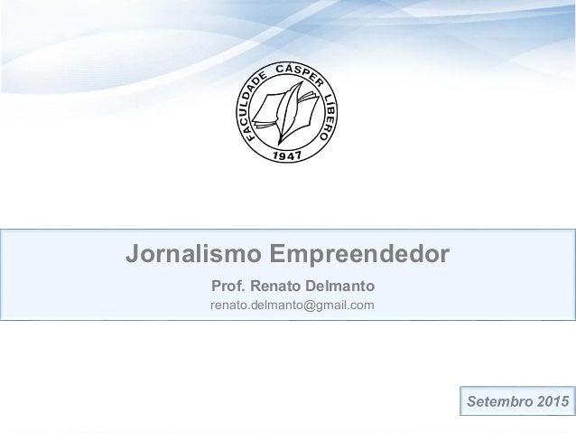 Jornalismo Empreendedor Prof. Renato Delmanto renato.delmanto@gmail.com