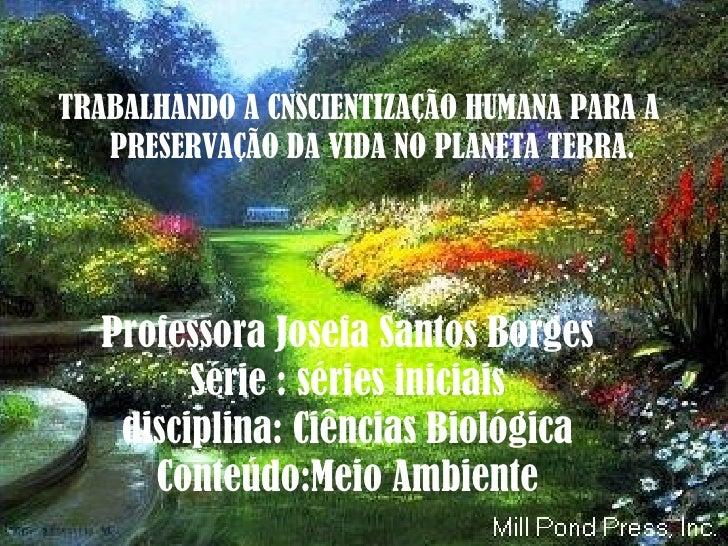Professora Josefa Santos Borges Série : séries iniciais disciplina: Ciências Biológica Conteúdo:Meio Ambiente <ul><li>TRAB...