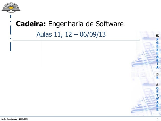 M.Sc. Cláudia Jovo – 2013/DMI 0 Cadeira: Engenharia de Software Aulas 11, 12 – 06/09/13