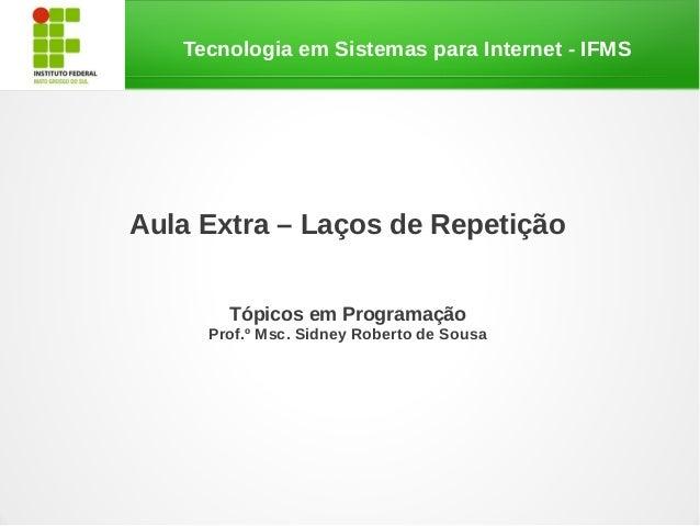 Tecnologia em Sistemas para Internet - IFMSAula Extra – Laços de RepetiçãoTópicos em ProgramaçãoProf.º Msc. Sidney Roberto...