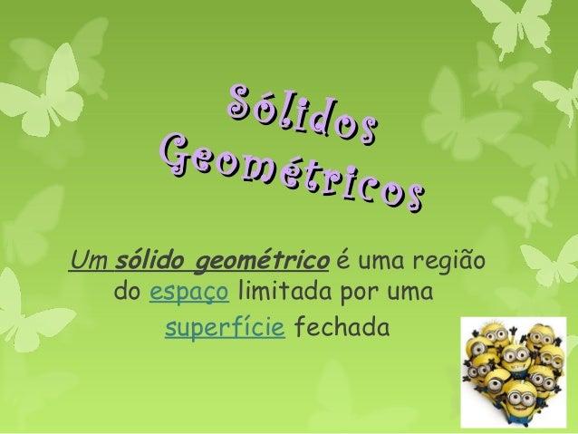 Sólidos Sólidos Geométricos Geométricos Um sólido geométrico é uma região do espaço limitada por uma superfície fechada
