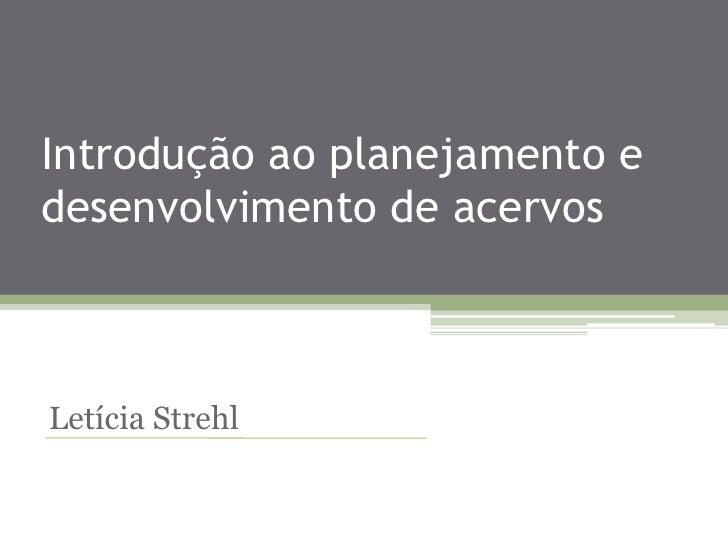 Introdução ao planejamento e desenvolvimento de acervos<br />Letícia Strehl<br />
