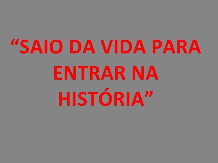 """""""SAIO DA VIDA PARA    ENTRAR NA     HISTÓRIA"""""""