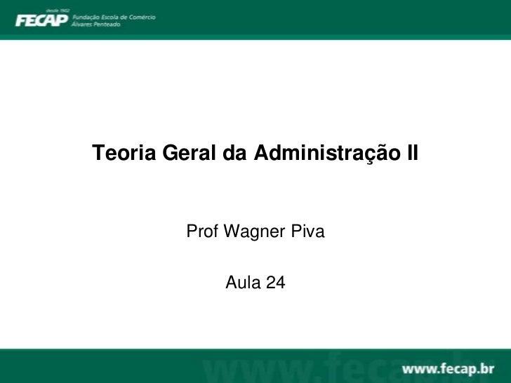 Teoria Geral da Administração II         Prof Wagner Piva             Aula 24