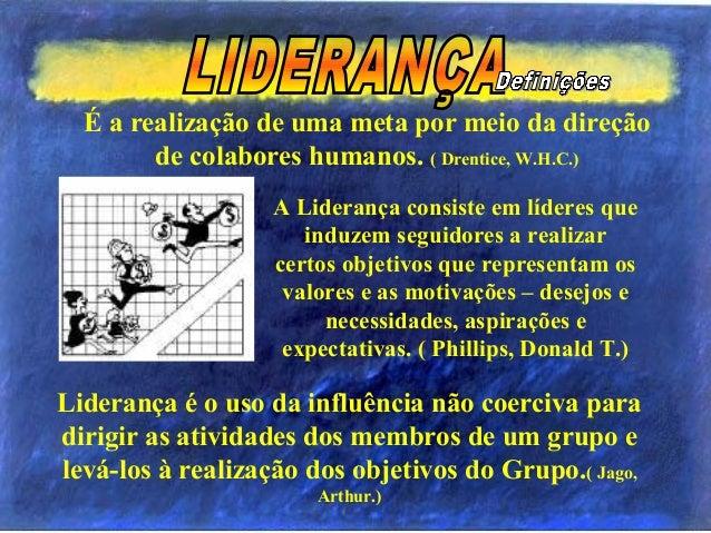 É a realização de uma meta por meio da direção de colabores humanos. ( Drentice, W.H.C.) Liderança é o uso da influência n...