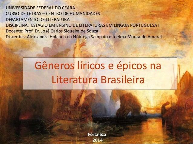 Gêneros líricos e épicos na Literatura Brasileira UNIVERSIDADE FEDERAL DO CEARÁ CURSO DE LETRAS – CENTRO DE HUMANIDADES DE...