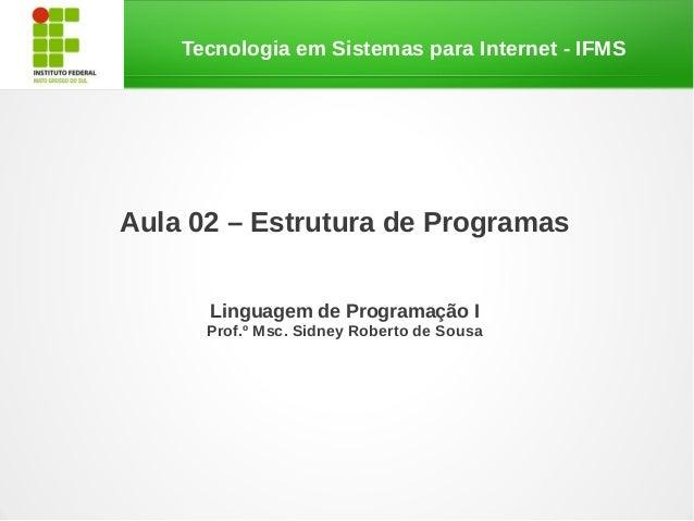 Tecnologia em Sistemas para Internet - IFMSAula 02 – Estrutura de ProgramasLinguagem de Programação IProf.º Msc. Sidney Ro...