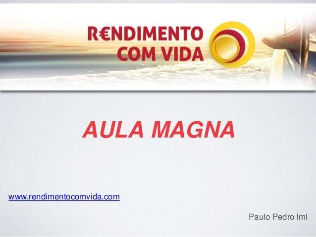 AULA MAGNA  www.rendimentocomvida.com  Paulo Pedro lml