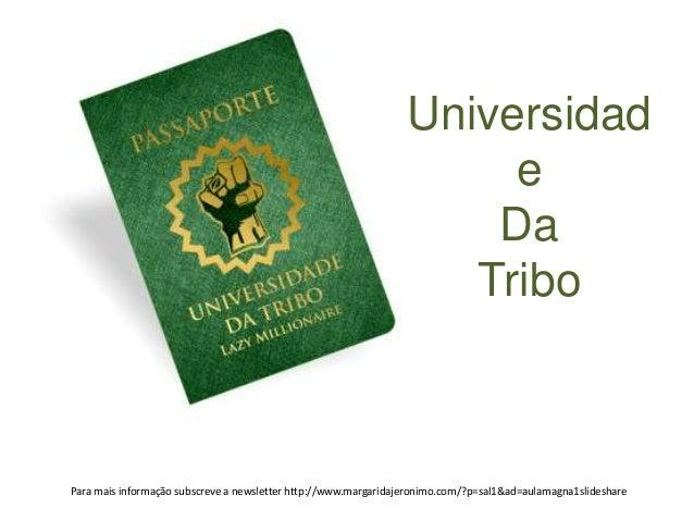 Universidad  e  Da  Tribo  Para mais informação subscreve a newsletter http://www.margaridajeronimo.com/?p=sal1&ad=aulamag...