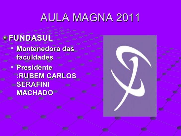 AULA MAGNA 2011 <ul><li>FUNDASUL </li></ul><ul><ul><li>Mantenedora das faculdades  </li></ul></ul><ul><ul><li>Presidente :...