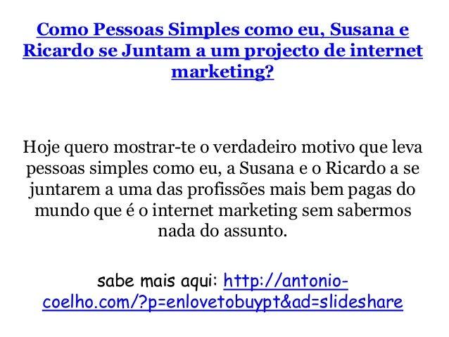 Como Pessoas Simples como eu, Susana e  Ricardo se Juntam a um projecto de internet  marketing?  Hoje quero mostrar-te o v...