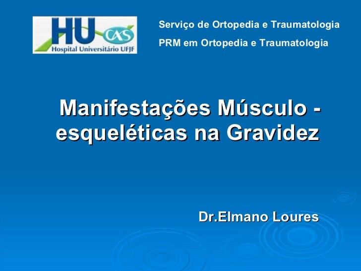 <ul><li>Manifestações Músculo - esqueléticas na Gravidez </li></ul><ul><li>Dr.Elmano Loures </li></ul>Serviço de Ortopedia...