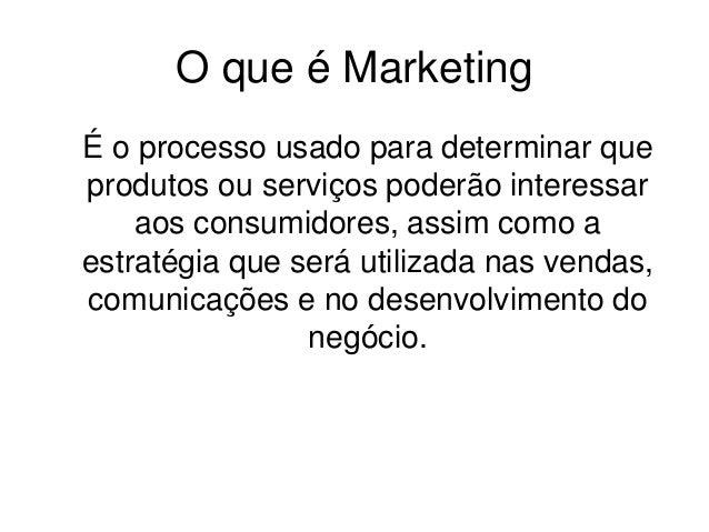 O que é Marketing  É o processo usado para determinar que  produtos ou serviços poderão interessar  aos consumidores, assi...