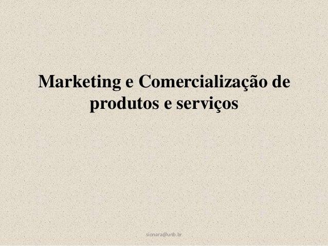 Marketing e Comercialização de produtos e serviços sionara@unb.br