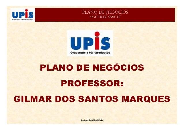 By André Sandiêgo Falcão PLANO DE NEGÓCIOS PROFESSOR: GILMAR DOS SANTOS MARQUES PLANO DE NEGÓCIOS MATRIZ SWOT