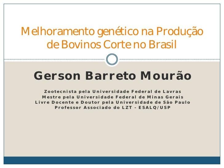 Melhoramento genético na Produção    de Bovinos Corte no Brasil  Gerson Barreto Mourão     Zootecnista pela Universidade F...