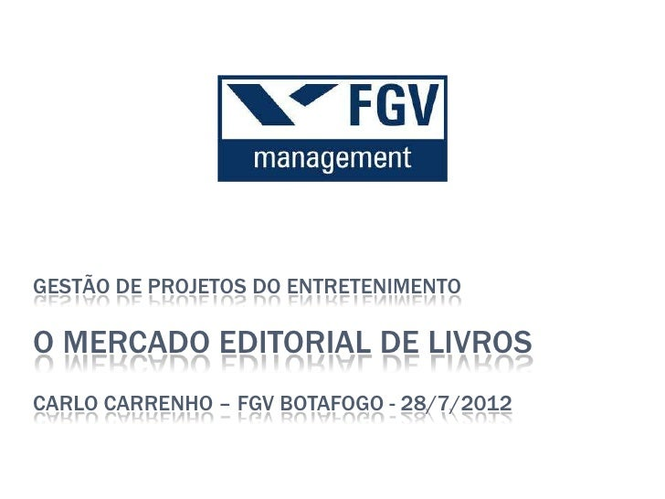 GESTÃO DE PROJETOS DO ENTRETENIMENTOO MERCADO EDITORIAL DE LIVROSCARLO CARRENHO – FGV BOTAFOGO - 28/7/2012