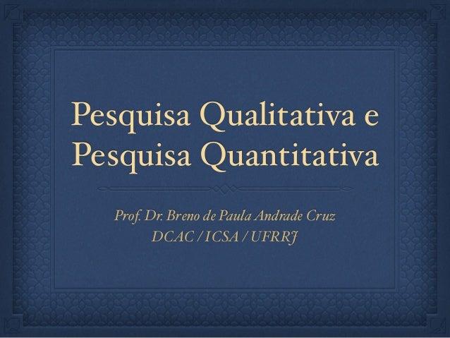 Pesquisa Qualitativa e Pesquisa Quantitativa Prof. Dr. Breno de PaulaAndrade Cruz! DCAC / ICSA / UFRRJ