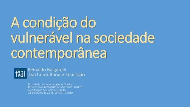 A condição do vulnerável na sociedade contemporânea Reinaldo Bulgarelli Txai Consultoria e Educação Faculdade de Humanidad...