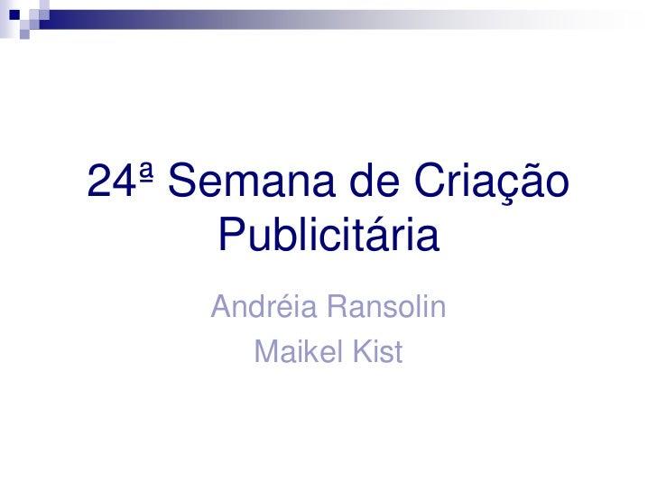 24ª Semana de Criação Publicitária<br />Andréia Ransolin<br />Maikel Kist<br />