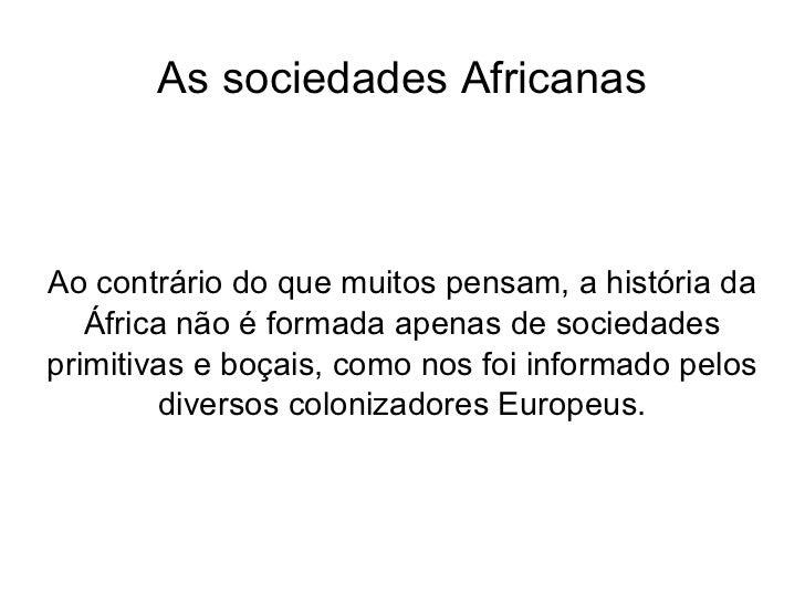As sociedades Africanas Ao contrário do que muitos pensam, a história da África não é formada apenas de sociedades primiti...