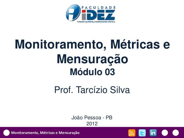 Monitoramento, Métricas e       Mensuração                              Módulo 03                      Prof. Tarcízio Silv...