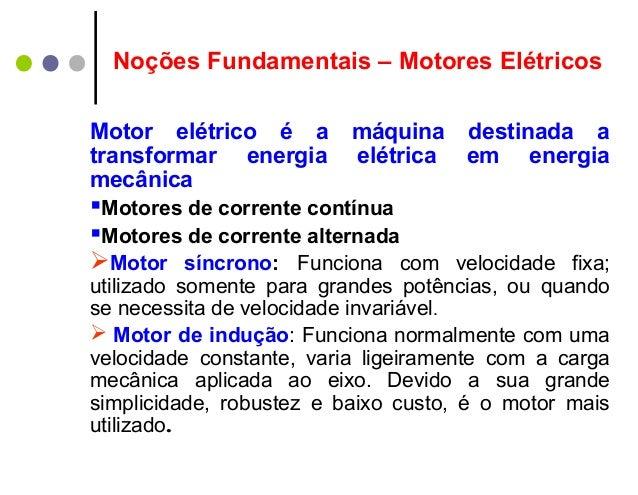 Noções Fundamentais – Motores ElétricosMotor elétrico é a máquina destinada atransformar energia elétrica em energiamecâni...