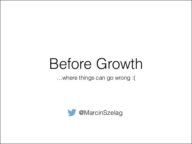 Before Growth …where things can go wrong :( @MarcinSzelag