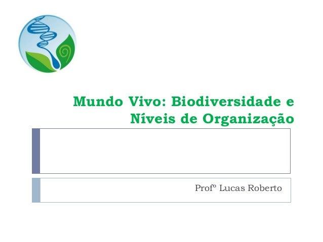 Mundo Vivo: Biodiversidade e Níveis de Organização Profº Lucas Roberto