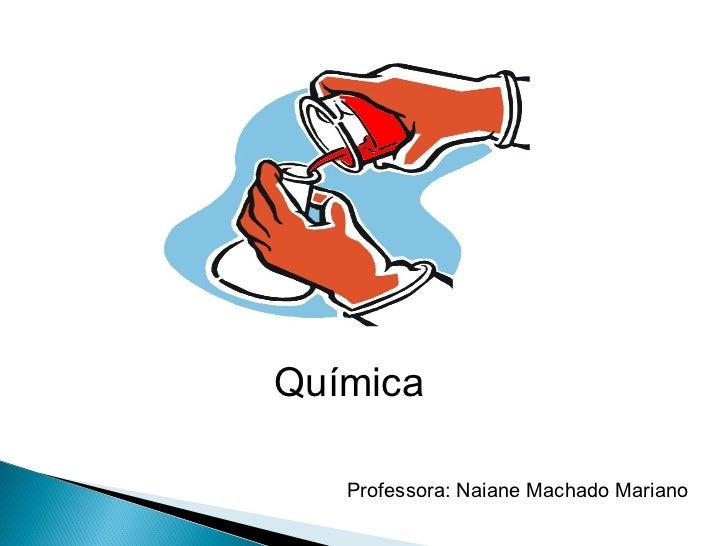 Química   Professora: Naiane Machado Mariano