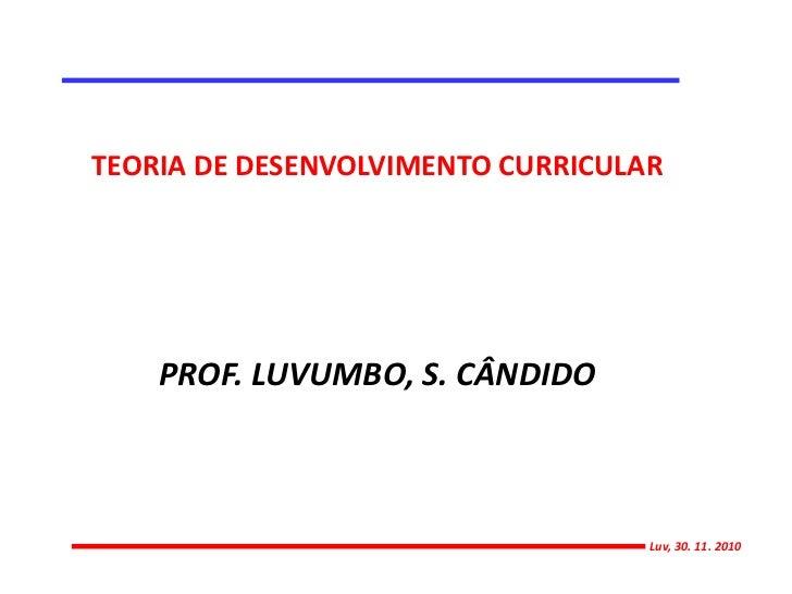 TEORIA DE DESENVOLVIMENTO CURRICULAR<br />PROF. LUVUMBO, S. CÂNDIDO<br />Luv, 30. 11. 2010<br />