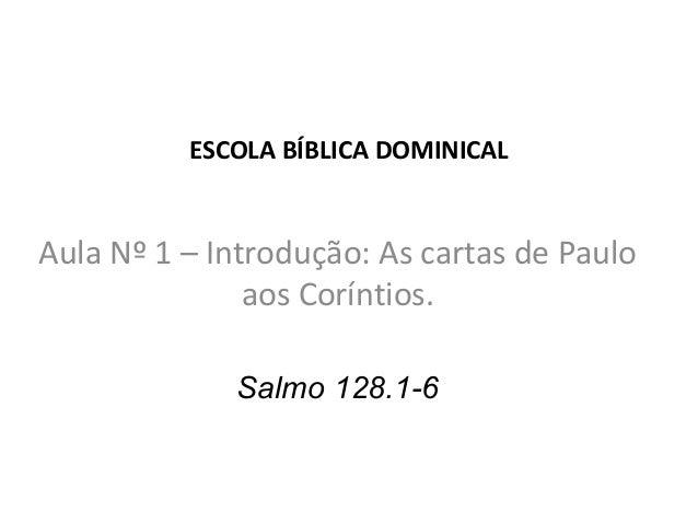 ESCOLA BÍBLICA DOMINICALAula Nº 1 – Introdução: As cartas de Paulo               aos Coríntios.             Salmo 128.1-6