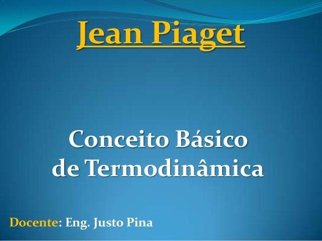 Jean PiagetConceito Básicode TermodinâmicaDocente: Eng. Justo Pina