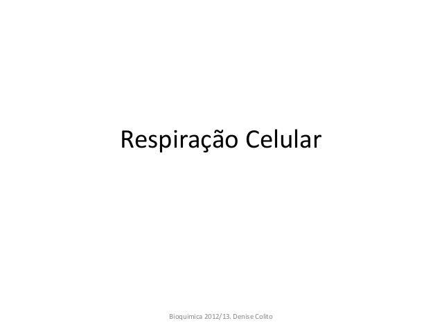Respiração Celular    Bioquimica 2012/13. Denise Colito