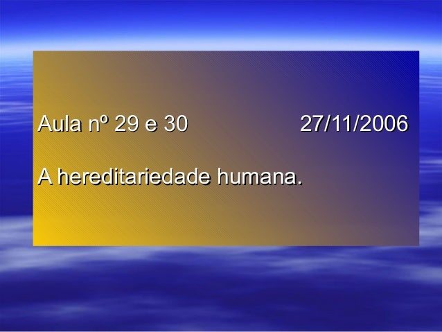 Aula nº 29 e 30Aula nº 29 e 30 27/11/200627/11/2006 A hereditariedade humana.A hereditariedade humana.