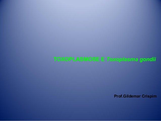 TOXOPLASMOSE E Toxoplasma gondii  Prof.Gildemar Crispim