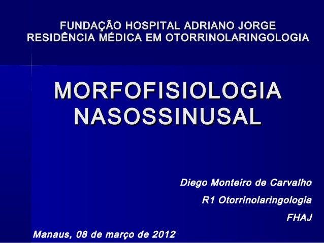 MORFOFISIOLOGIAMORFOFISIOLOGIA NASOSSINUSALNASOSSINUSAL Diego Monteiro de Carvalho R1 Otorrinolaringologia FHAJ Manaus, 08...