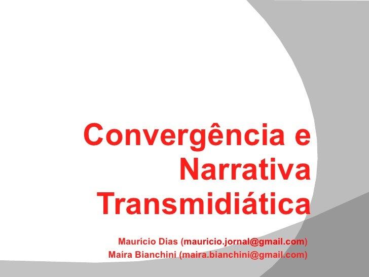 Convergência e Narrativa Transmidiática Maurício Dias ( [email_address] ) Maíra Bianchini (maira.bianchini@gmail.com)